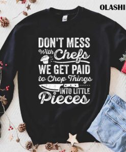 Funny Chef Dont Mess With Chefs We Get Paid To Chop Things T Shirt Best Sale