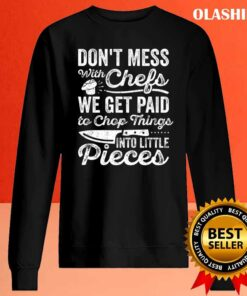 Funny Chef Dont Mess With Chefs We Get Paid To Chop Things T Shirt Sweater Shirt